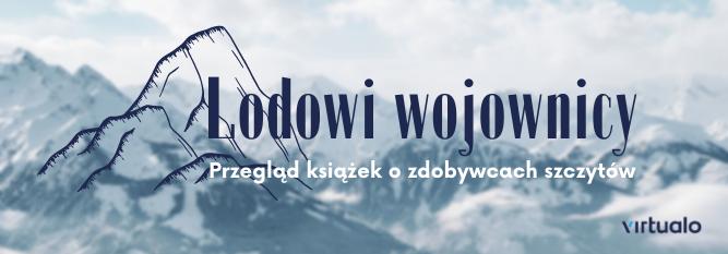 Blog - baner - Lodowi wojownicy. 5 biografii zdobywców górskich szczytów